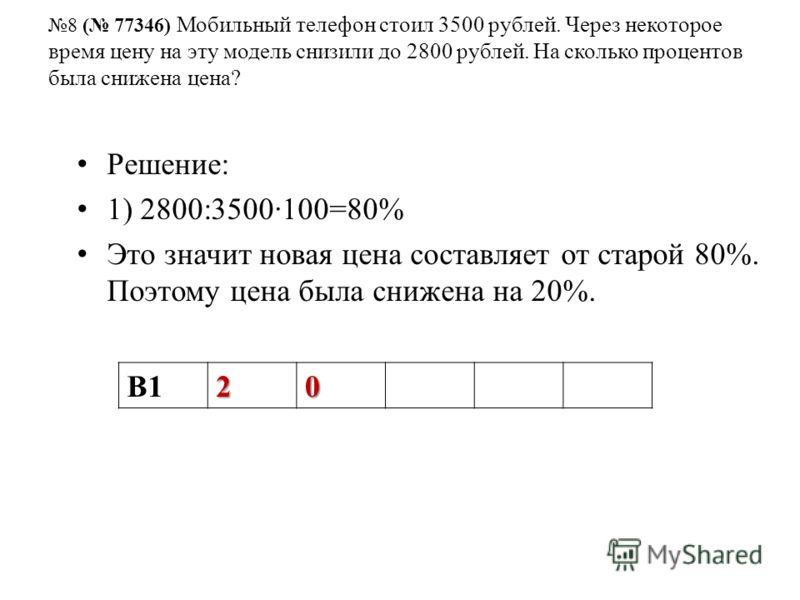 8 ( 77346) Мобильный телефон стоил 3500 рублей. Через некоторое время цену на эту модель снизили до 2800 рублей. На сколько процентов была снижена цена? Решение: 1) 2800:3500100=80% Это значит новая цена составляет от старой 80%. Поэтому цена была сн
