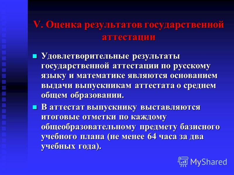 V. Оценка результатов государственной аттестации Удовлетворительные результаты государственной аттестации по русскому языку и математике являются основанием выдачи выпускникам аттестата о среднем общем образовании. Удовлетворительные результаты госуд