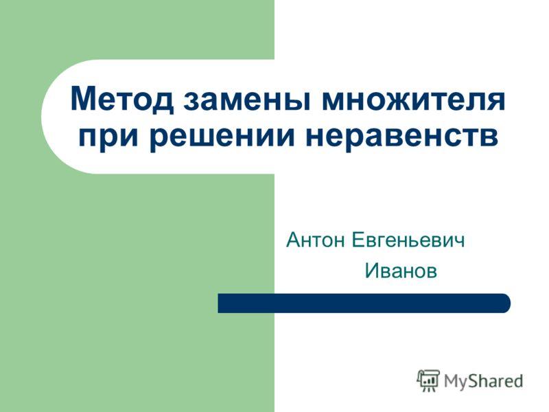 Метод замены множителя при решении неравенств Антон Евгеньевич Иванов