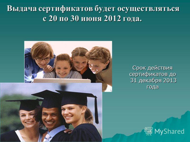 Выдача сертификатов будет осуществляться Выдача сертификатов будет осуществляться с 20 по 30 июня 2012 года. Срок действия сертификатов до 31 декабря 2013 года 31 декабря 2013 года