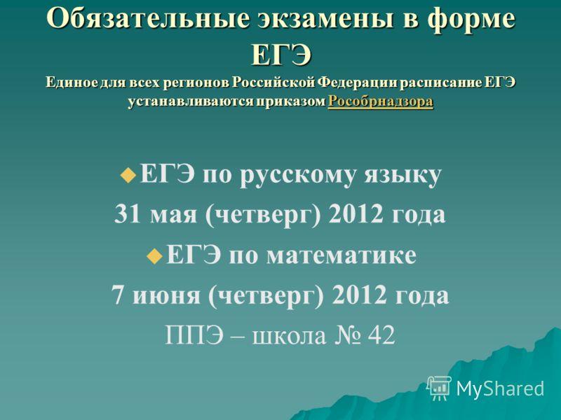 Обязательные экзамены в форме ЕГЭ Единое для всех регионов Российской Федерации расписание ЕГЭ устанавливаются приказом Рособрнадзора Рособрнадзора ЕГЭ по русскому языку 31 мая (четверг) 2012 года ЕГЭ по математике 7 июня (четверг) 2012 года ППЭ – шк
