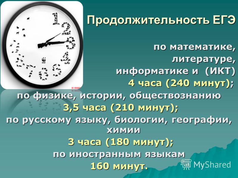 Продолжительность ЕГЭ по математике, по математике, литературе, литературе, информатике и (ИКТ) 4 часа (240 минут); 4 часа (240 минут); по физике, истории, обществознанию 3,5 часа (210 минут); 3,5 часа (210 минут); по русскому языку, биологии, геогра