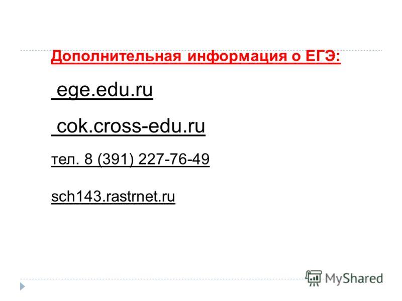 Дополнительная информация о ЕГЭ: ege.edu.ru cok.cross-edu.ru тел. 8 (391) 227-76-49 sch143.rastrnet.ru