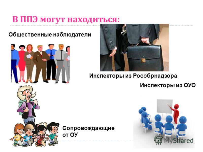 В ППЭ могут находиться : Общественные наблюдатели Сопровождающие от ОУ Инспекторы из Рособрнадзора Инспекторы из ОУО