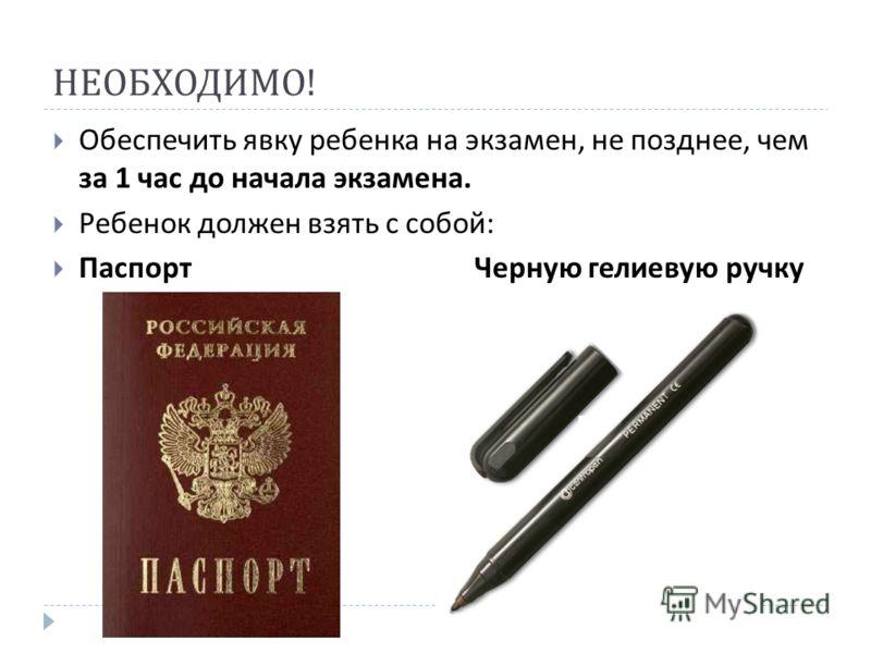 НЕОБХОДИМО ! Обеспечить явку ребенка на экзамен, не позднее, чем за 1 час до начала экзамена. Ребенок должен взять с собой : Паспорт Черную гелиевую ручку