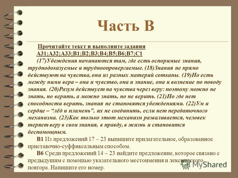 Прочитайте текст и выполните задания A31;A32;A33;B1;B2;B3;B4;B5;B6;B7;C1 (17)Убеждения начинаются там, где есть оспоримые знания, труднодоказуемые и трудноопровергаемые. (18)Знания не прямо действуют на чувства, они из разных материй сотканы. (19)Но