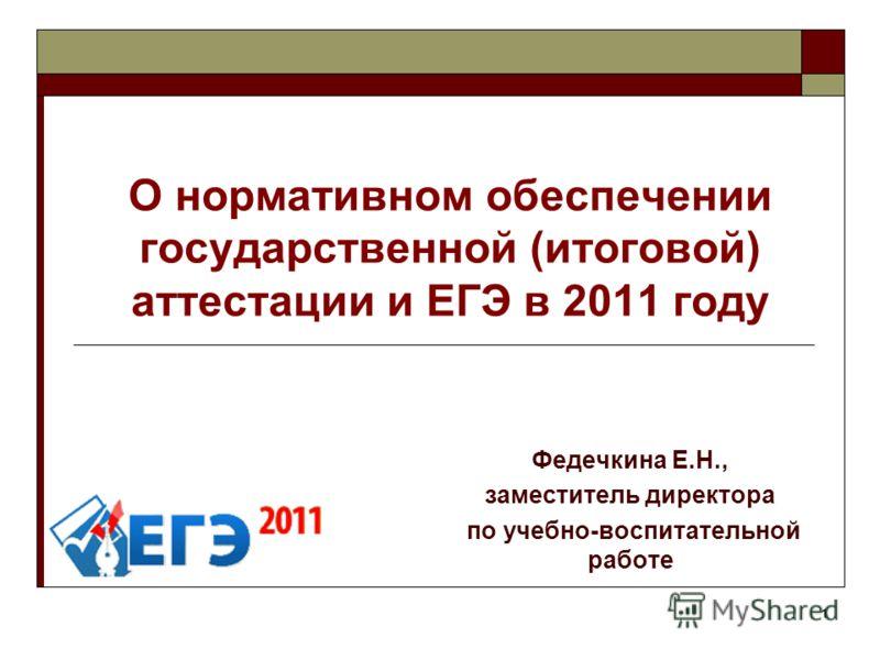 1 О нормативном обеспечении государственной (итоговой) аттестации и ЕГЭ в 2011 году Федечкина Е.Н., заместитель директора по учебно-воспитательной работе