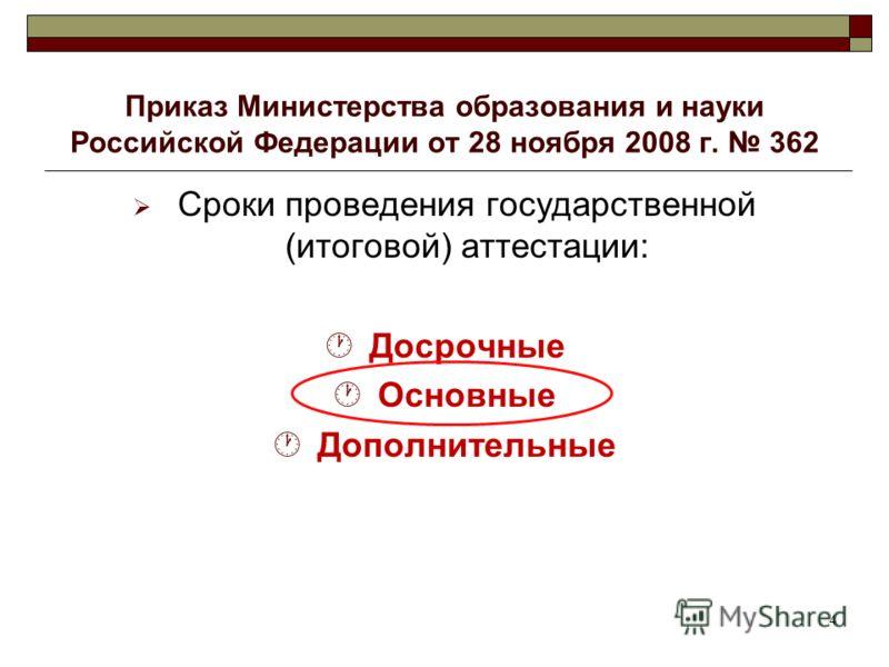 4 Приказ Министерства образования и науки Российской Федерации от 28 ноября 2008 г. 362 Сроки проведения государственной (итоговой) аттестации: Досрочные Основные Дополнительные