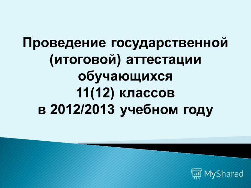 Проведение государственной (итоговой) аттестации обучающихся 11(12) классов в 2012/2013 учебном году