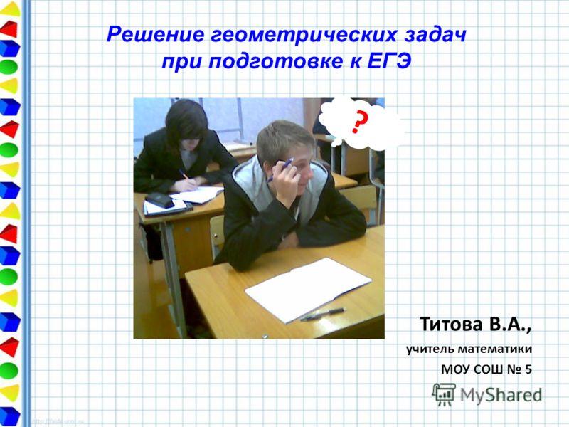 Решение геометрических задач при подготовке к ЕГЭ Титова В.А., учитель математики МОУ СОШ 5 ?