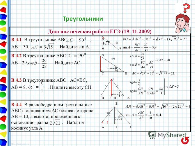 Треугольники Диагностическая работа ЕГЭ (19. 11.2009) В 4.1 В треугольнике АВС, АВ= 30,. Найдите sin А. А 30 С В В 4.2 В треугольнике АВС, АВ =29,. Найдите АС. А 29 С В В 4.3 В треугольнике АВС АС=ВС, АВ = 8,. Найдите высоту СН. С В 8 Н А В 4.4 В рав