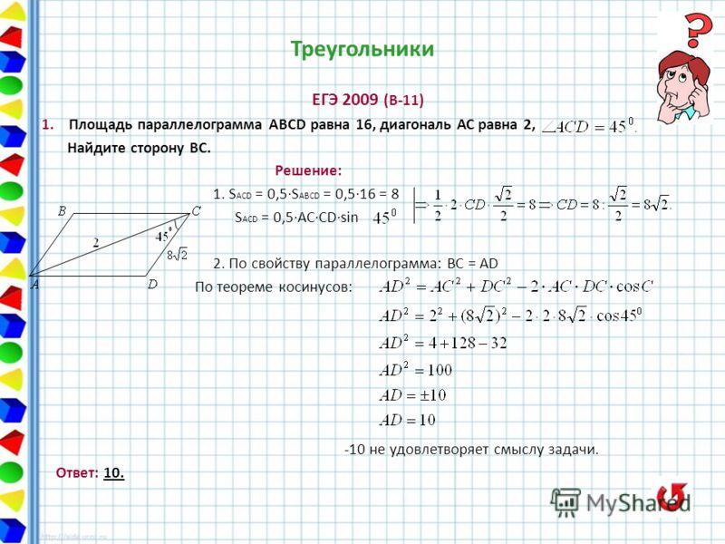 Треугольники ЕГЭ 2009 (В-11) 1. Площадь параллелограмма АВСD равна 16, диагональ АС равна 2, Найдите сторону ВС. Решение: 1. S ACD = 0,5S ABCD = 0,516 = 8 S ACD = 0,5ACCDsin 2. По свойству параллелограмма: ВC = AD По теореме косинусов: -10 не удовлет