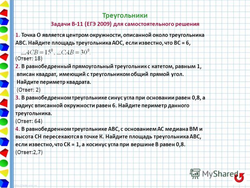 Треугольники Задачи В-11 (ЕГЭ 2009) для самостоятельного решения 1. Точка О является центром окружности, описанной около треугольника АВС. Найдите площадь треугольника АОС, если известно, что ВС = 6, (Ответ: 18) 2. В равнобедренный прямоугольный треу