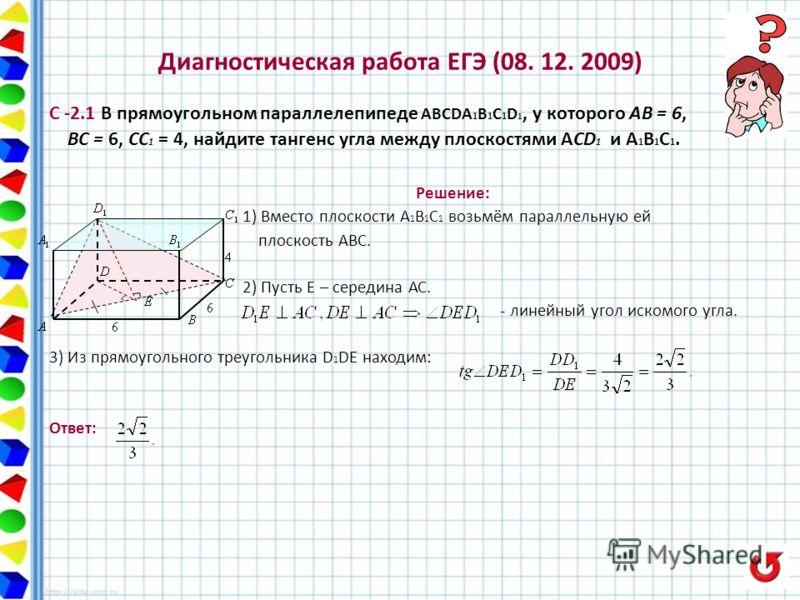 Диагностическая работа ЕГЭ (08. 12. 2009) С -2.1 В прямоугольном параллелепипеде ABCDA 1 В 1 C 1 D 1, у которого AB = 6, BC = 6, CC 1 = 4, найдите тангенс угла между плоскостями АCD 1 и А 1 В 1 С 1. Решение: 1) Вместо плоскости А 1 В 1 С 1 возьмём па