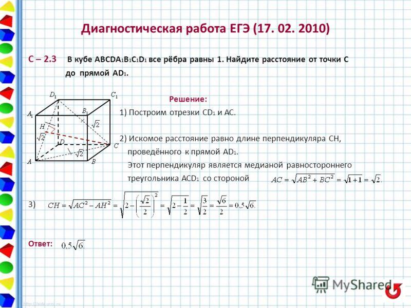 Диагностическая работа ЕГЭ (17. 02. 2010) С – 2.3 В кубе ABCDA 1 B 1 C 1 D 1 все рёбра равны 1. Найдите расстояние от точки С до прямой АD 1. Решение: 1) Построим отрезки СD 1 и АС. 2) Искомое расстояние равно длине перпендикуляра СН, проведённого к