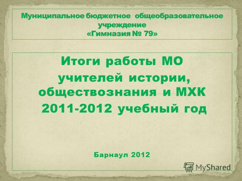 Итоги работы МО учителей истории, обществознания и МХК 2011-2012 учебный год Барнаул 2012