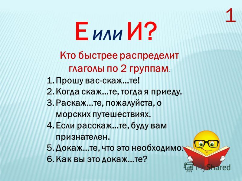 Е или И? Кто быстрее распределит глаголы по 2 группам : 1.Прошу вас-скаж…те! 2.Когда скаж…те, тогда я приеду. 3.Раскаж…те, пожалуйста, о морских путешествиях. 4.Если расскаж…те, буду вам признателен. 5.Докаж…те, что это необходимо. 6.Как вы это докаж
