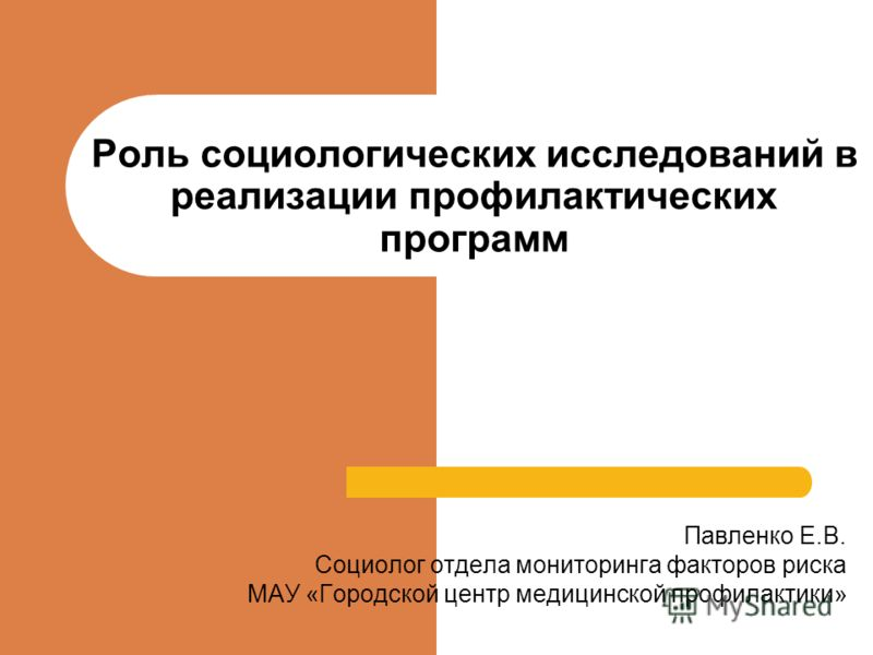 Роль социологических исследований в реализации профилактических программ Павленко Е.В. Социолог отдела мониторинга факторов риска МАУ «Городской центр медицинской профилактики»