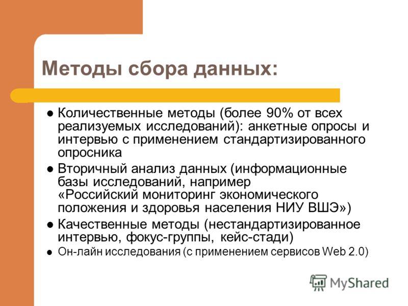 Методы сбора данных: Количественные методы (более 90% от всех реализуемых исследований): анкетные опросы и интервью с применением стандартизированного опросника Вторичный анализ данных (информационные базы исследований, например «Российский мониторин