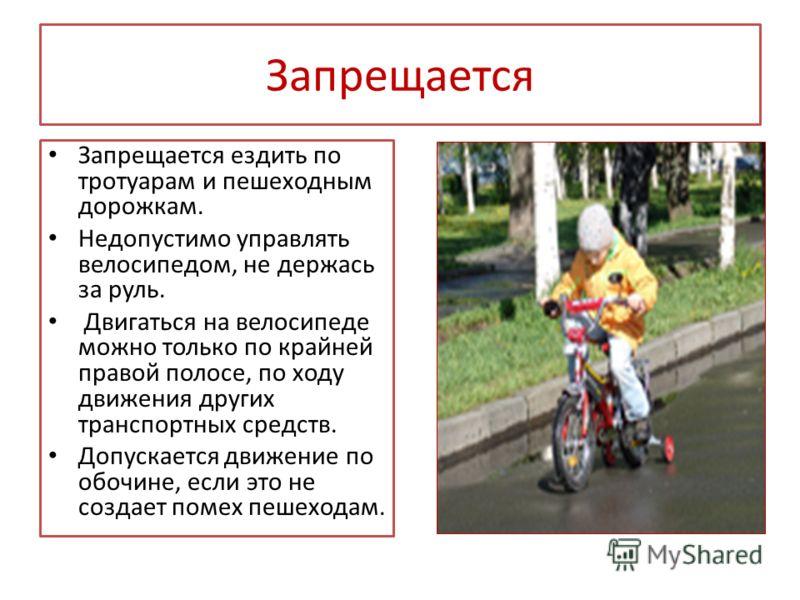 Запрещается Запрещается ездить по тротуарам и пешеходным дорожкам. Недопустимо управлять велосипедом, не держась за руль. Двигаться на велосипеде можно только по крайней правой полосе, по ходу движения других транспортных средств. Допускается движени