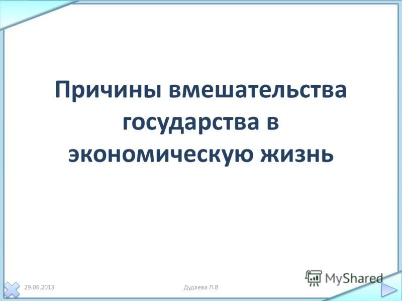 Причины вмешательства государства в экономическую жизнь 29.06.2013Дудаева Л.В