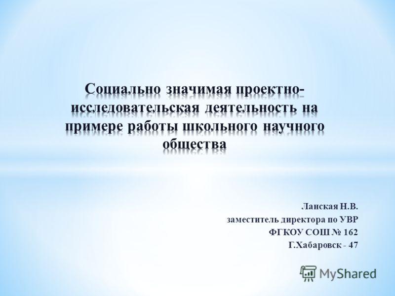 Ланская Н.В. заместитель директора по УВР ФГКОУ СОШ 162 Г.Хабаровск - 47