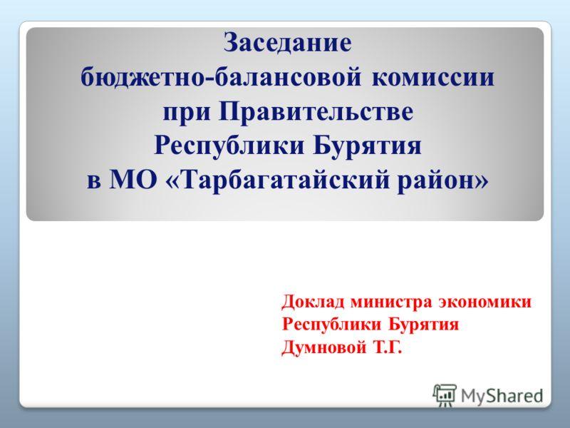 Доклад министра экономики Республики Бурятия Думновой Т.Г. Заседание бюджетно-балансовой комиссии при Правительстве Республики Бурятия в МО «Тарбагата