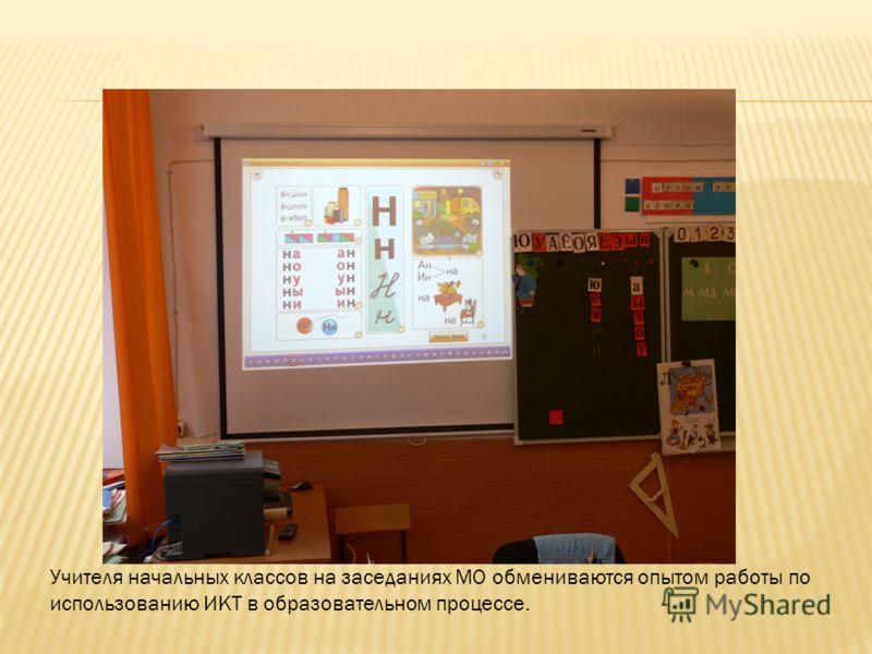 Учителя начальных классов на заседаниях МО обмениваются опытом работы по использованию ИКТ в образовательном процессе.