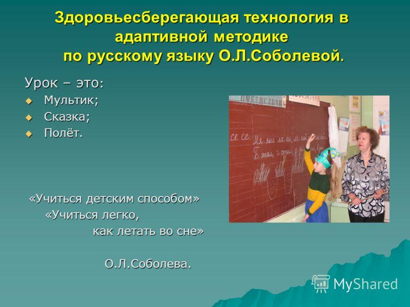 Здоровьесберегающая технология в адаптивной методике по русскому языку О.Л.Соболевой. Урок – это : Мультик; Мультик; Сказка; Сказка; Полёт. Полёт. «Учиться детским способом» «Учиться детским способом» «Учиться легко, «Учиться легко, как летать во сне