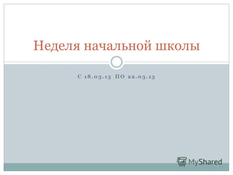 С 18.03.13 ПО 22.03.13 Неделя начальной школы