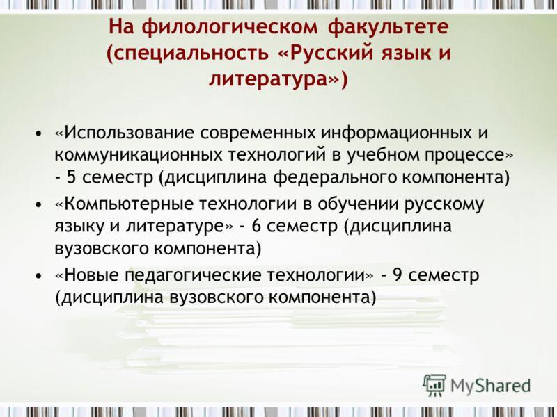На филологическом факультете (специальность «Русский язык и литература») «Использование современных информационных и коммуникационных технологий в учебном процессе» - 5 семестр (дисциплина федерального компонента) «Компьютерные технологии в обучении