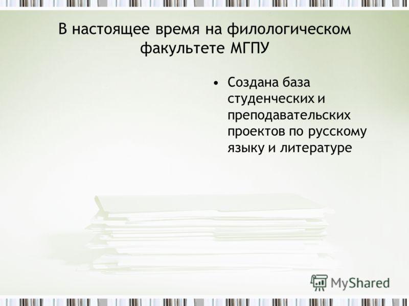 В настоящее время на филологическом факультете МГПУ Создана база студенческих и преподавательских проектов по русскому языку и литературе