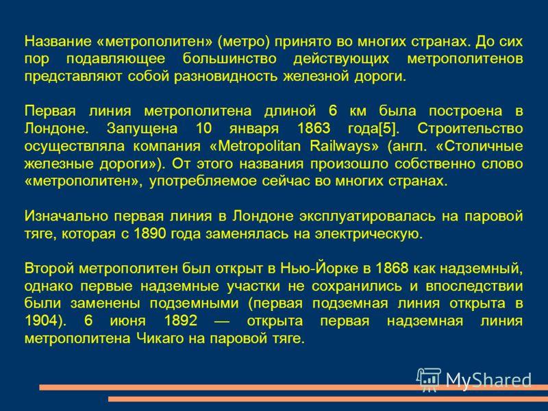 Название «метрополитен» (метро) принято во многих странах. До сих пор подавляющее большинство действующих метрополитенов представляют собой разновидность железной дороги. Первая линия метрополитена длиной 6 км была построена в Лондоне. Запущена 10 ян