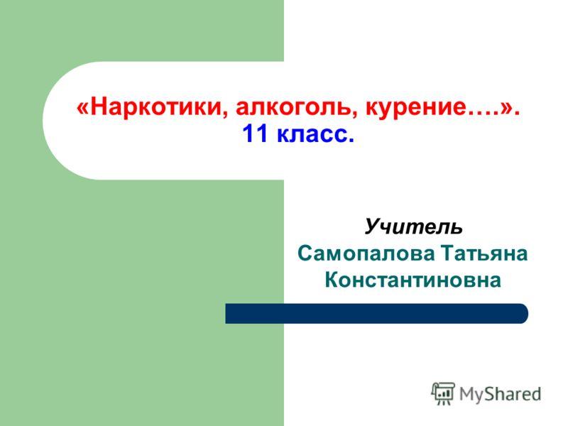 «Наркотики, алкоголь, курение….». 11 класс. Учитель Самопалова Татьяна Константиновна