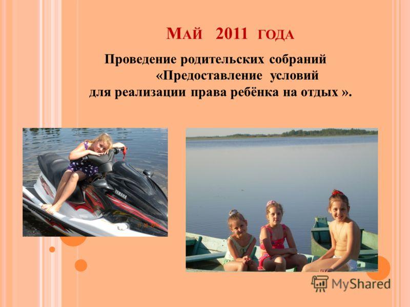 М АЙ 2011 ГОДА Проведение родительских собраний «Предоставление условий для реализации права ребёнка на отдых ».