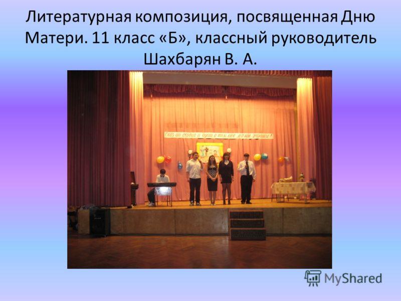 Литературная композиция, посвященная Дню Матери. 11 класс «Б», классный руководитель Шахбарян В. А.