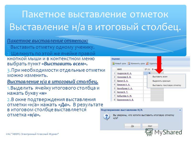 Пакетное выставление отметок: 1.Выставить отметку одному ученику. 2.Щелкнуть по этой же ячейке правой кнопкой мыши и в контекстном меню выбрать пункт «Выставить всем». 3.При необходимости отдельные отметки можно изменить. Выставление н/а в итоговый с