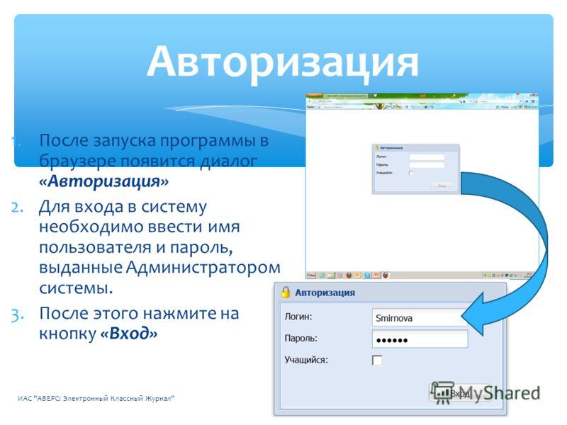 1.После запуска программы в браузере появится диалог «Авторизация» 2.Для входа в систему необходимо ввести имя пользователя и пароль, выданные Администратором системы. 3.После этого нажмите на кнопку «Вход» ИАС