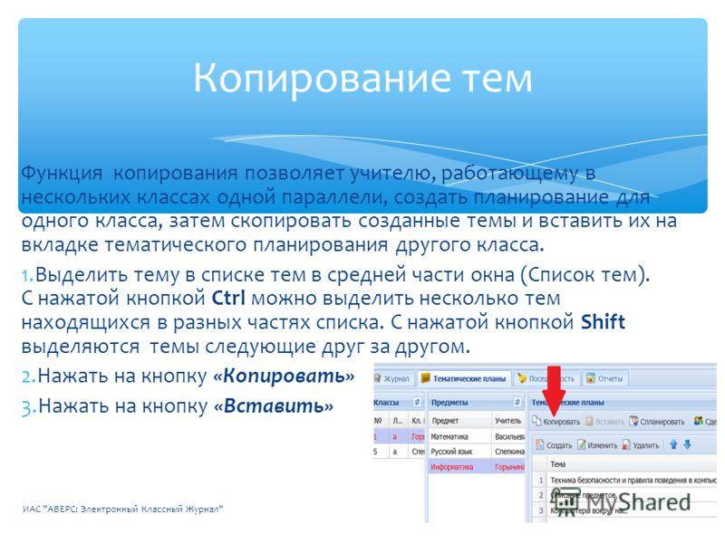 Функция копирования позволяет учителю, работающему в нескольких классах одной параллели, создать планирование для одного класса, затем скопировать созданные темы и вставить их на вкладке тематического планирования другого класса. 1.Выделить тему в сп