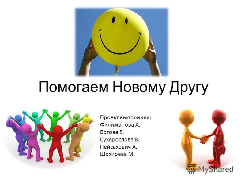 Помогаем Новому Другу Проект выполнили: Филимонова А. Ботова Е. Сухорослова В. Пейсахович А. Шохирева М.