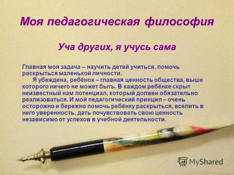 Моя педагогическая философия Уча других, я учусь сама Главная моя задача – научить детей учиться, помочь раскрыться маленькой личности. Я убеждена, ребёнок – главная ценность общества, выше которого ничего не может быть. В каждом ребёнке скрыт неизве