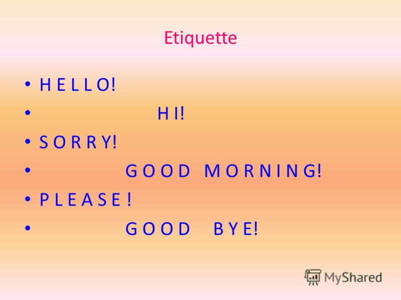 Etiquette H E L L O! H I! S O R R Y! G O O D M O R N I N G! P L E A S E ! G O O D B Y E!