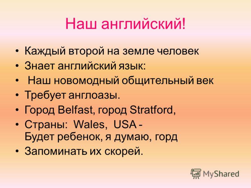 Наш английский! Каждый второй на земле человек Знает английский язык: Наш новомодный общительный век Требует англоазы. Город Belfast, город Stratford, Страны: Wales, USA - Будет ребенок, я думаю, горд Запоминать их скорей.