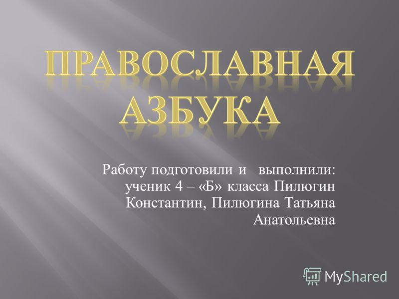 Работу подготовили и выполнили : ученик 4 – « Б » класса Пилюгин Константин, Пилюгина Татьяна Анатольевна