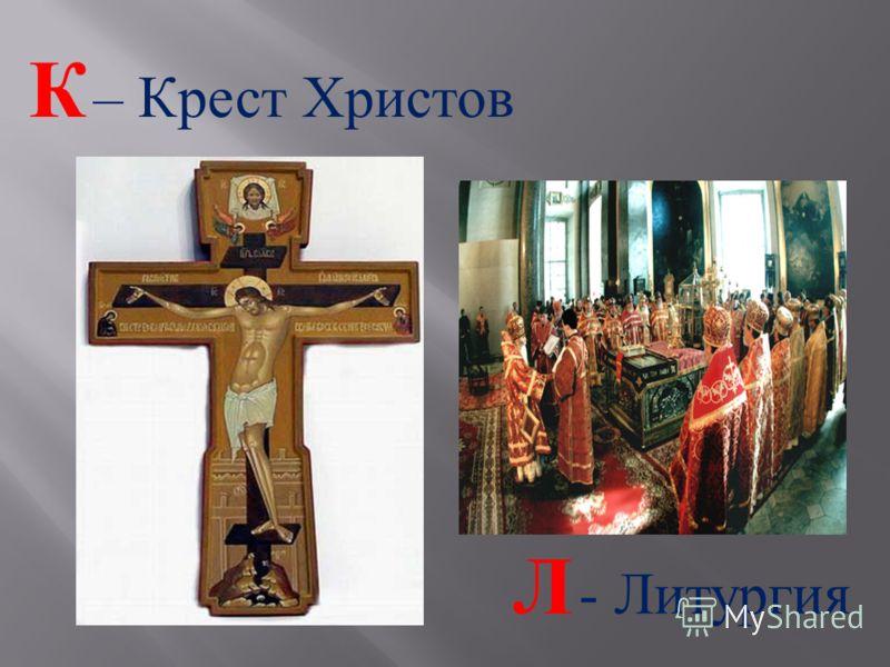 К – Крест Христов Л - Литургия