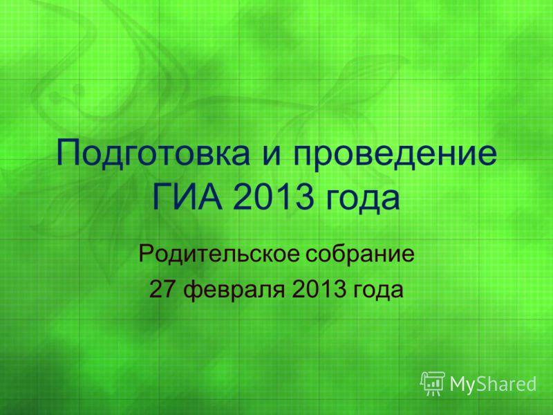 Подготовка и проведение ГИА 2013 года Родительское собрание 27 февраля 2013 года