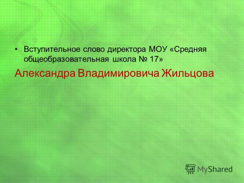 Вступительное слово директора МОУ «Средняя общеобразовательная школа 17» Александра Владимировича Жильцова