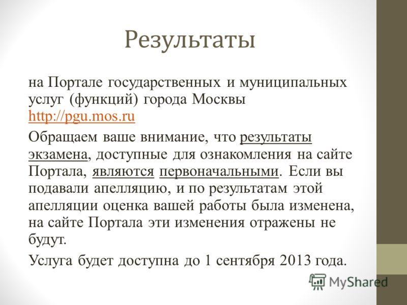 Результаты на Портале государственных и муниципальных услуг (функций) города Москвы http://pgu.mos.ru http://pgu.mos.ru Обращаем ваше внимание, что результаты экзамена, доступные для ознакомления на сайте Портала, являются первоначальными. Если вы по