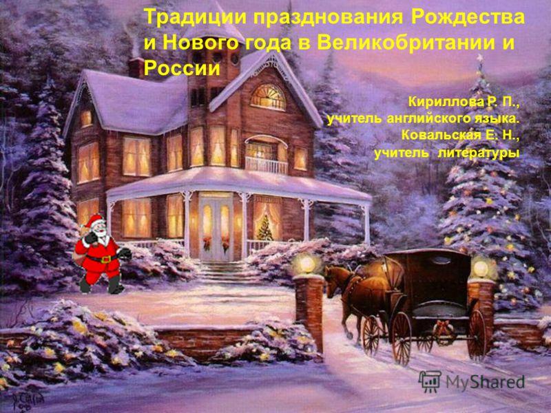 Традиции празднования Рождества и Нового года в Великобритании и России Кириллова Р. П., учитель английского языка. Ковальская Е. Н., учитель литературы
