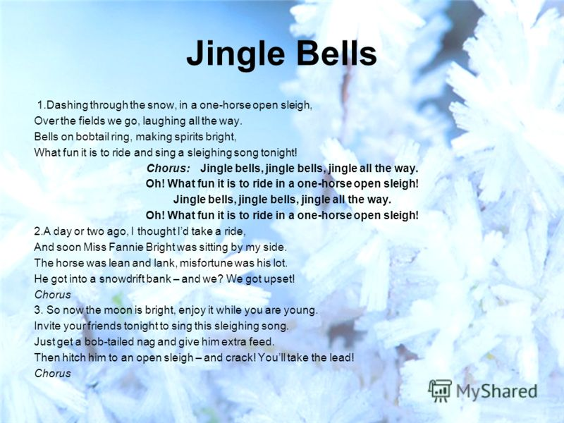 Jingle Bells 1.Dashing through the snow, in a one-horse open sleigh, Over the fields we go, laughing all the way. Bells on bobtail ring, making spirits bright, What fun it is to ride and sing a sleighing song tonight! Chorus: Jingle bells, jingle bel